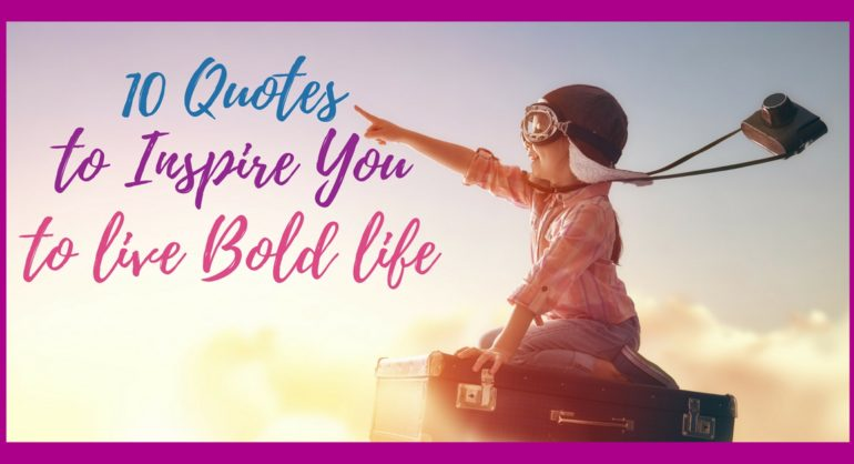 10 quotes to inspire you to live bold life