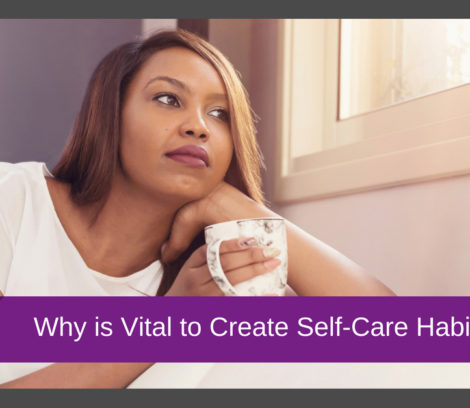 Why is vital to create self care habits?